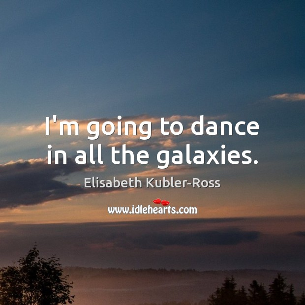 I'm going to dance in all the galaxies. Elisabeth Kubler-Ross Picture Quote