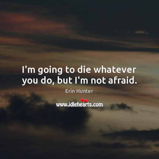 I'm going to die whatever you do, but I'm not afraid. Erin Hunter Picture Quote