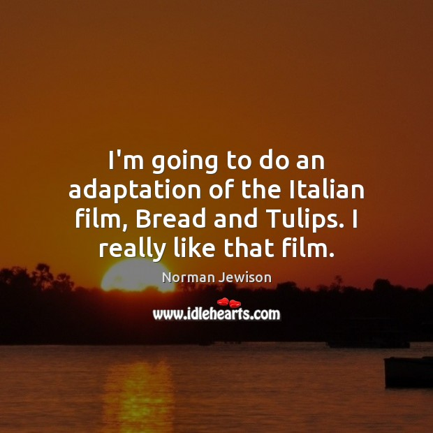 I'm going to do an adaptation of the Italian film, Bread and Image