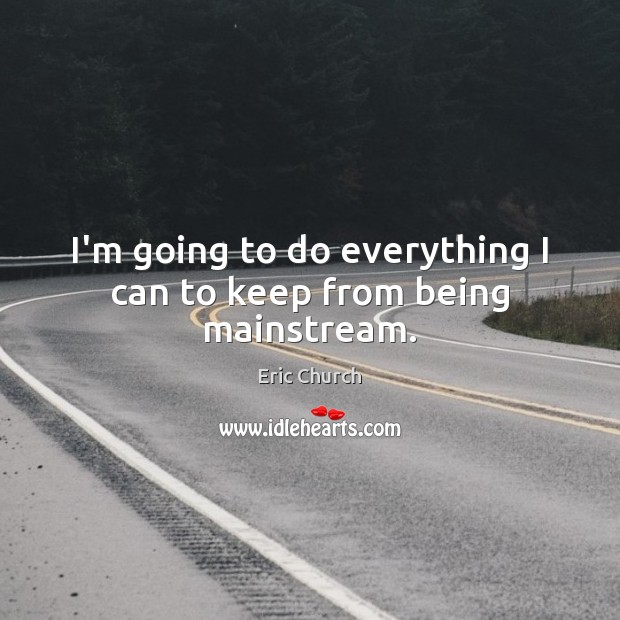 I'm going to do everything I can to keep from being mainstream. Eric Church Picture Quote