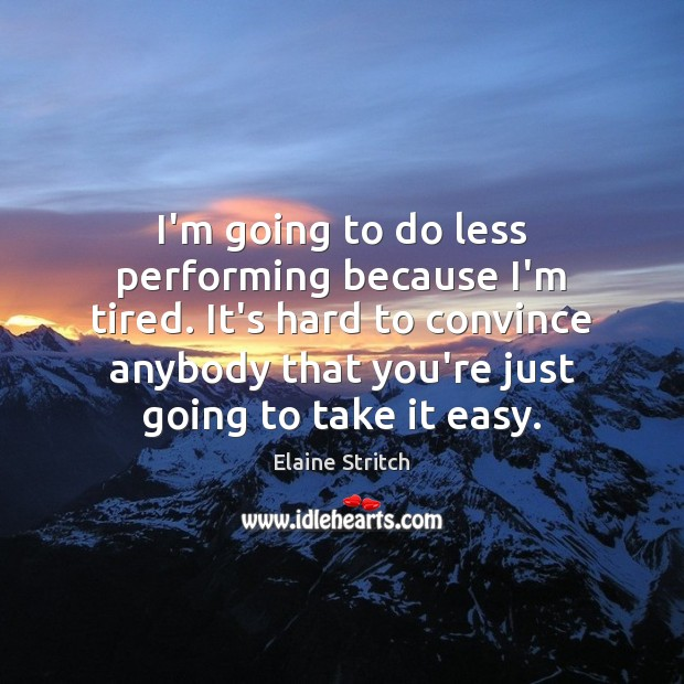 I'm going to do less performing because I'm tired. It's hard to Elaine Stritch Picture Quote