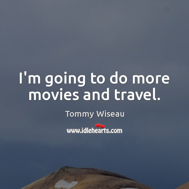 Image, I'm going to do more movies and travel.