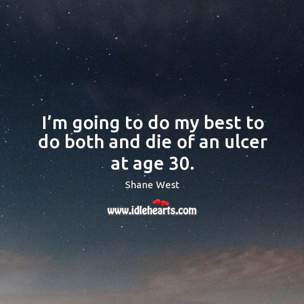 I'm going to do my best to do both and die of an ulcer at age 30. Image