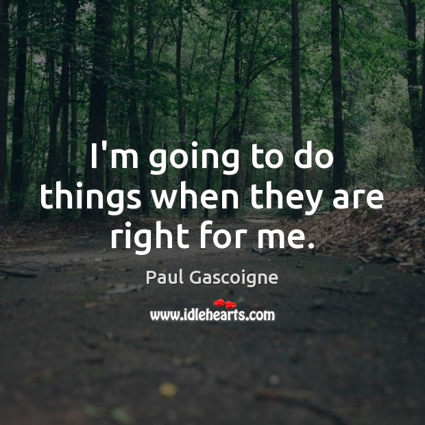 I'm going to do things when they are right for me. Paul Gascoigne Picture Quote