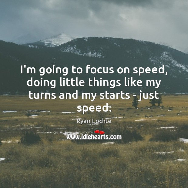 I'm going to focus on speed, doing little things like my turns and my starts – just speed. Ryan Lochte Picture Quote
