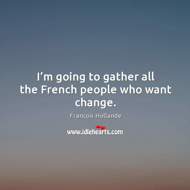 I'm going to gather all the french people who want change. Image
