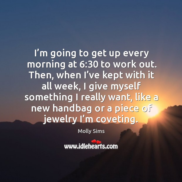 I'm going to get up every morning at 6:30 to work out. Then, when I've kept with it all week Image