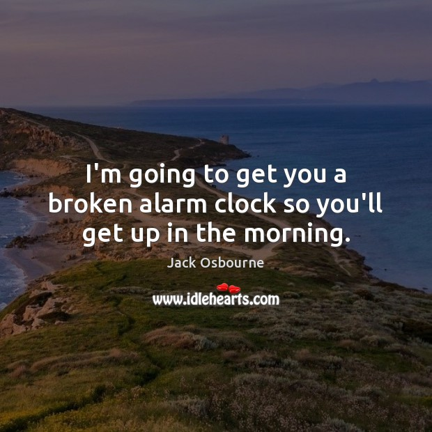 Image, I'm going to get you a broken alarm clock so you'll get up in the morning.