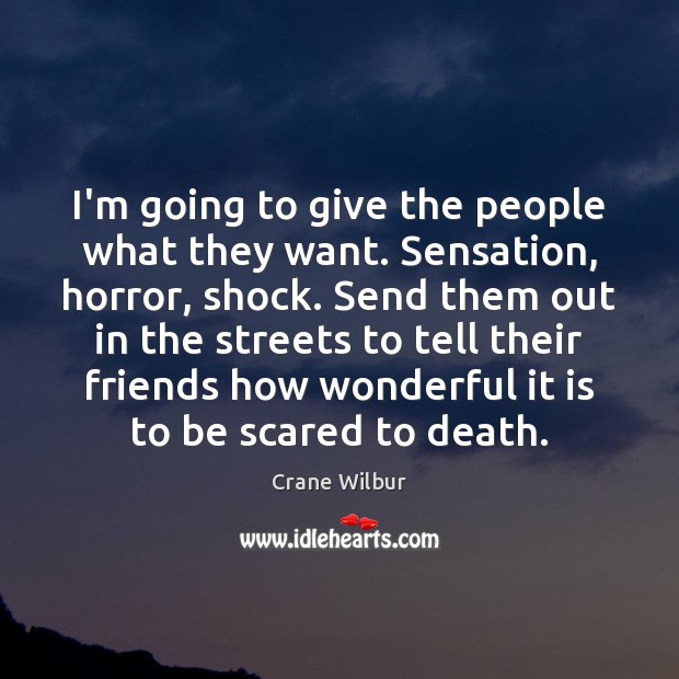 I'm going to give the people what they want. Sensation, horror, shock. Image