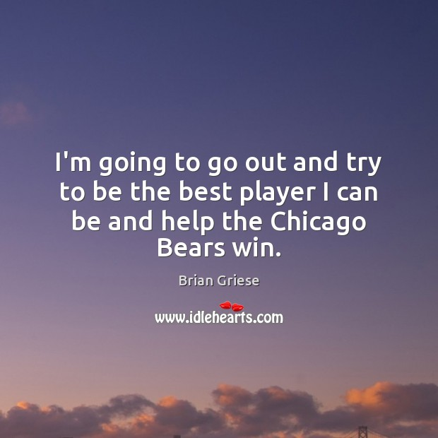 I'm going to go out and try to be the best player I can be and help the Chicago Bears win. Image