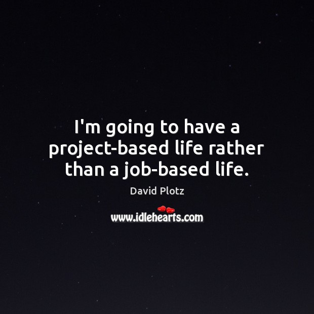 I'm going to have a project-based life rather than a job-based life. David Plotz Picture Quote