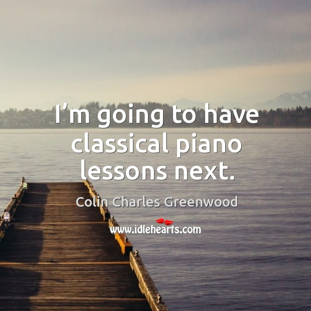 I'm going to have classical piano lessons next. Colin Charles Greenwood Picture Quote