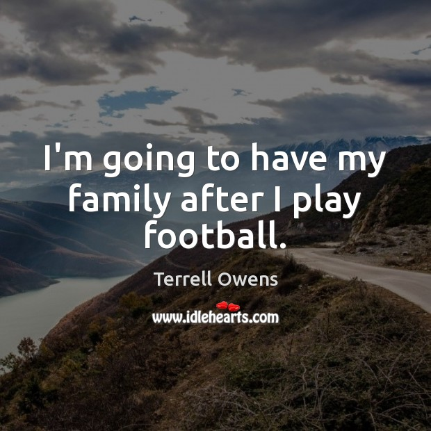 I'm going to have my family after I play football. Terrell Owens Picture Quote