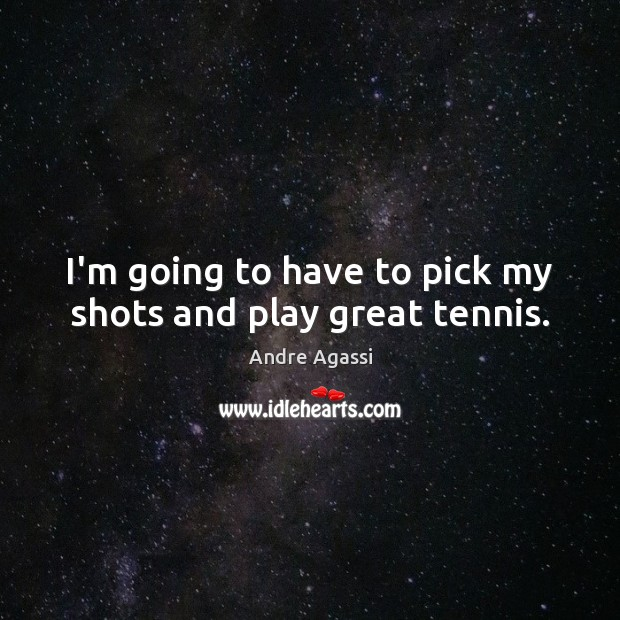Image, I'm going to have to pick my shots and play great tennis.