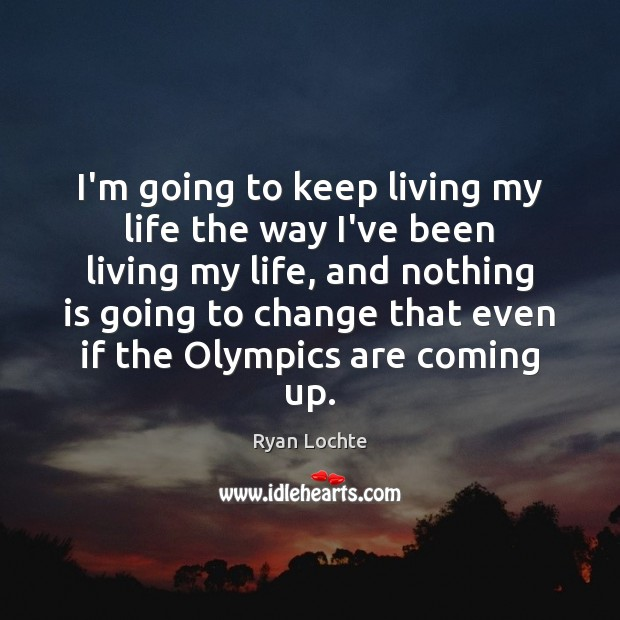 I'm going to keep living my life the way I've been living Ryan Lochte Picture Quote