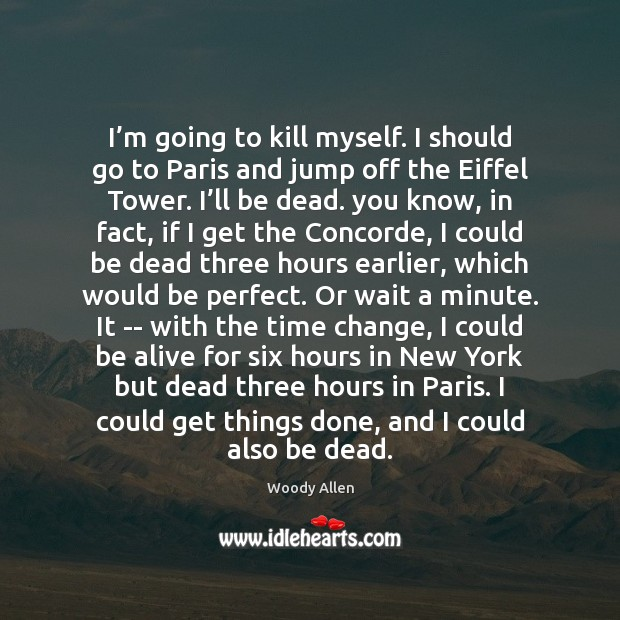 I'm going to kill myself. I should go to Paris and Image