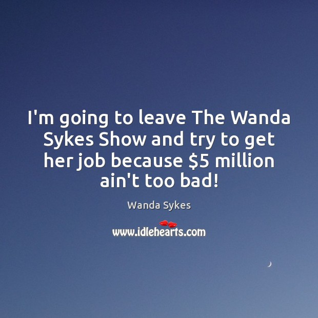 I'm going to leave The Wanda Sykes Show and try to get Wanda Sykes Picture Quote