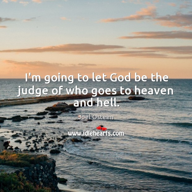 Image, I'm going to let God be the judge of who goes to heaven and hell.