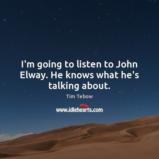 I'm going to listen to John Elway. He knows what he's talking about. Tim Tebow Picture Quote