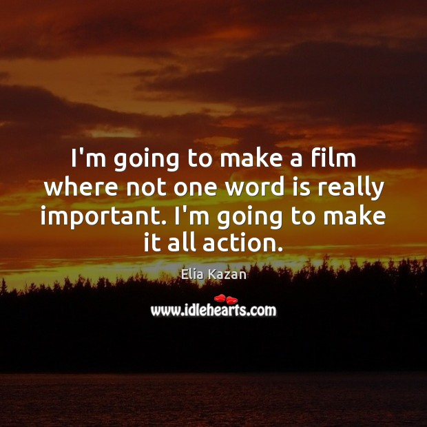 I'm going to make a film where not one word is really Elia Kazan Picture Quote