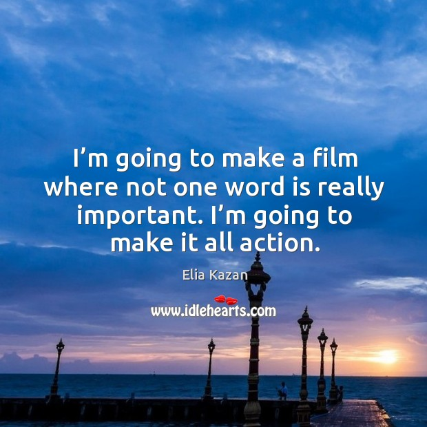 I'm going to make a film where not one word is really important. I'm going to make it all action. Elia Kazan Picture Quote