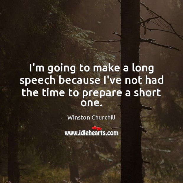 I'm going to make a long speech because I've not had the time to prepare a short one. Winston Churchill Picture Quote