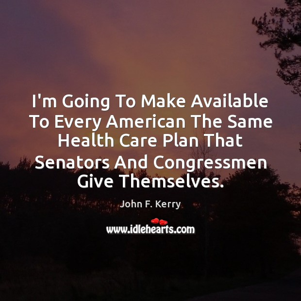 I'm Going To Make Available To Every American The Same Health Care John F. Kerry Picture Quote
