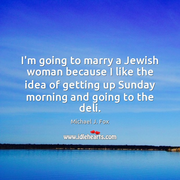 I'm going to marry a Jewish woman because I like the idea Michael J. Fox Picture Quote