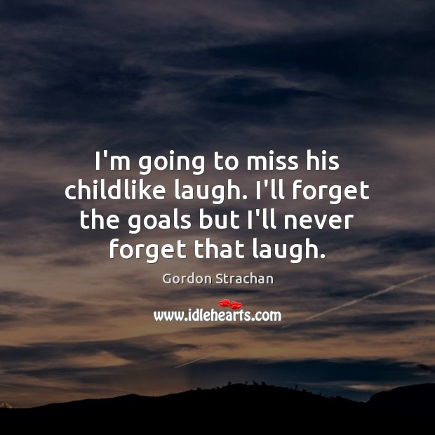 I'm going to miss his childlike laugh. I'll forget the goals but Gordon Strachan Picture Quote