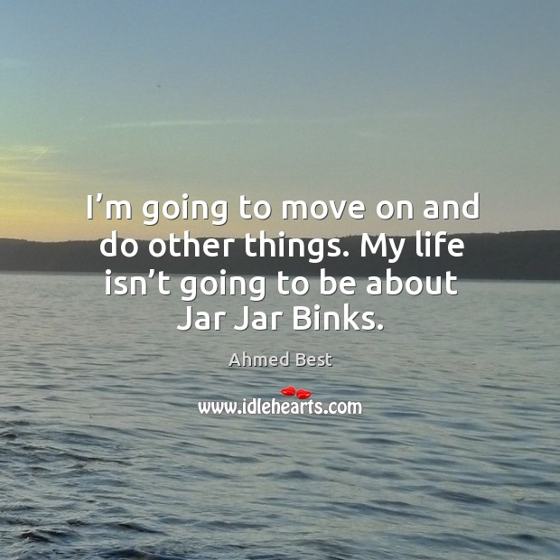 Image, I'm going to move on and do other things. My life isn't going to be about jar jar binks.