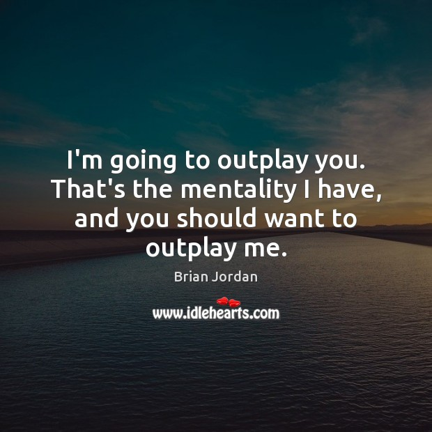 Image, I'm going to outplay you. That's the mentality I have, and you should want to outplay me.