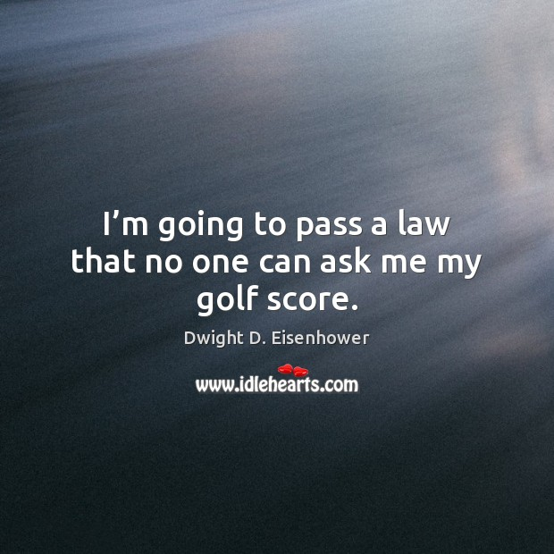 I'm going to pass a law that no one can ask me my golf score. Dwight D. Eisenhower Picture Quote