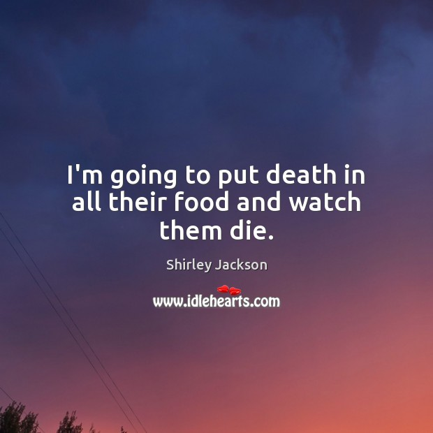 I'm going to put death in all their food and watch them die. Shirley Jackson Picture Quote