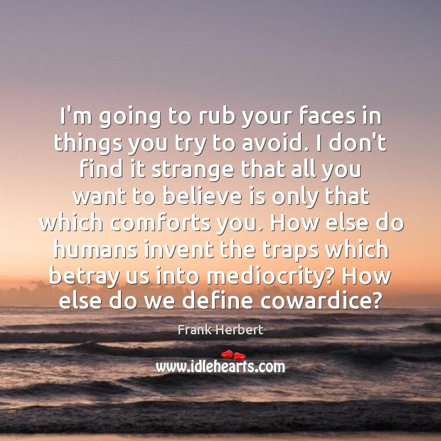 I'm going to rub your faces in things you try to avoid. Frank Herbert Picture Quote