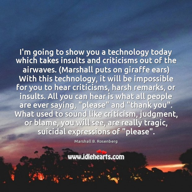 I'm going to show you a technology today which takes insults and Marshall B. Rosenberg Picture Quote