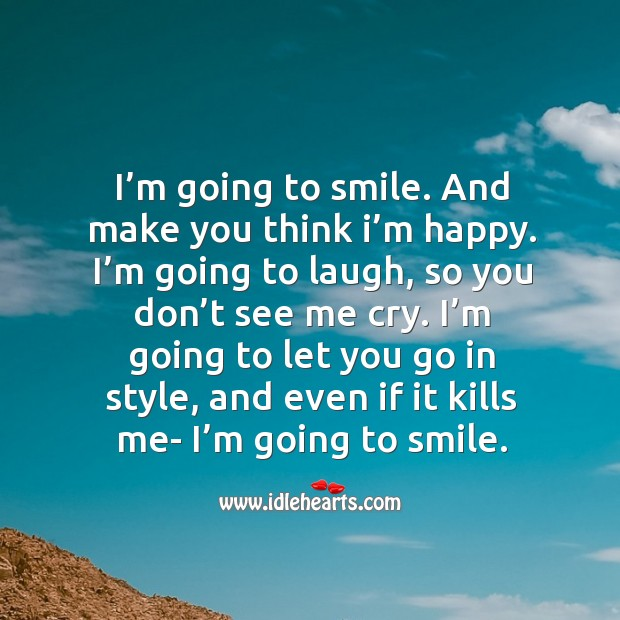 I'm going to smile. And make you think I'm happy. Image