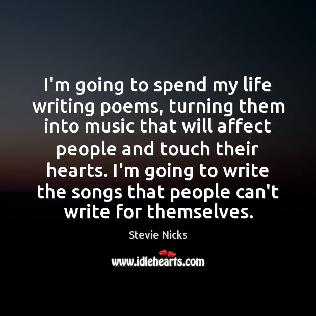 I'm going to spend my life writing poems, turning them into music Stevie Nicks Picture Quote