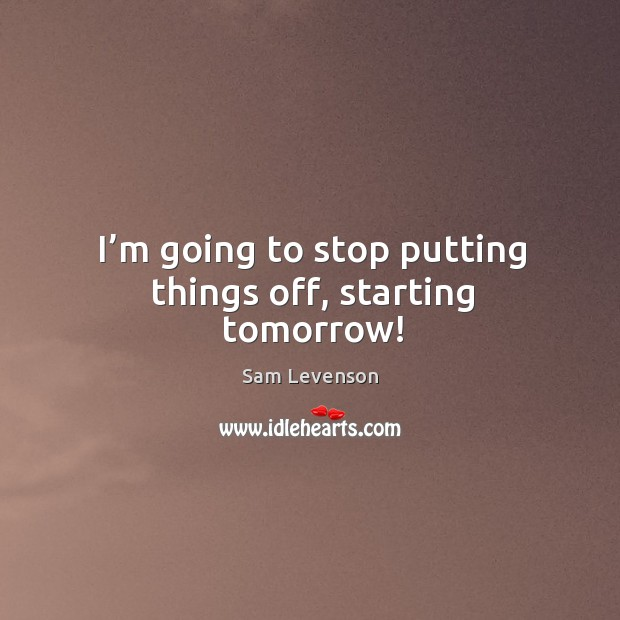 I'm going to stop putting things off, starting tomorrow! Image
