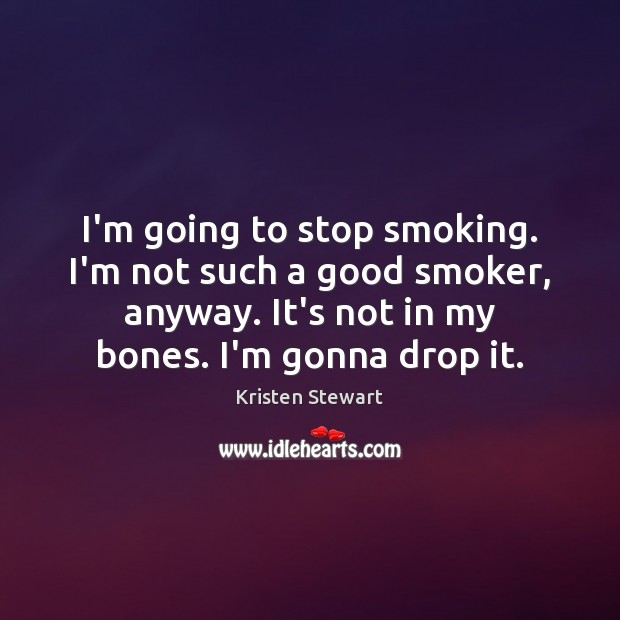 I'm going to stop smoking. I'm not such a good smoker, anyway. Image