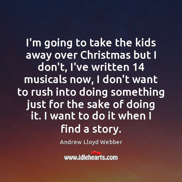 I'm going to take the kids away over Christmas but I don't, Andrew Lloyd Webber Picture Quote