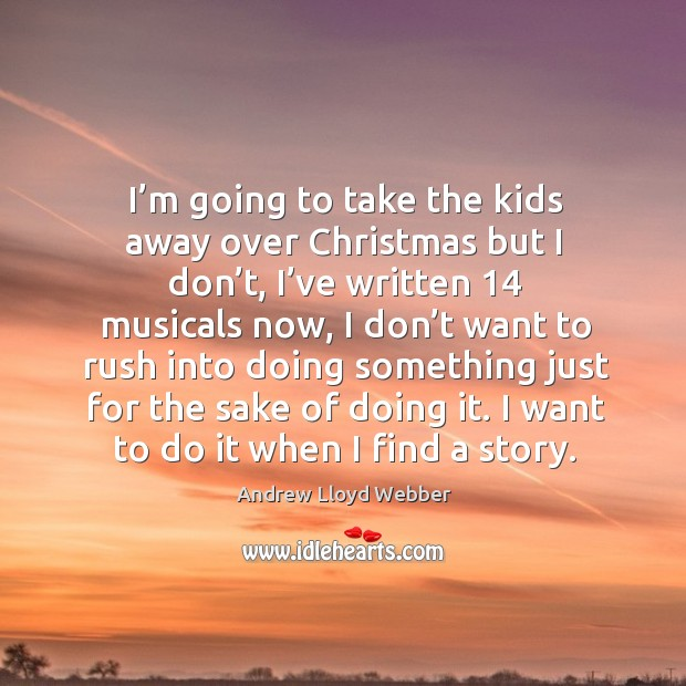 I'm going to take the kids away over christmas but I don't, I've written 14 musicals now Image