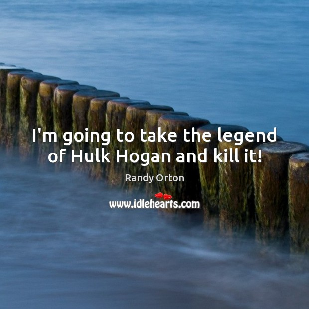 Image, I'm going to take the legend of Hulk Hogan and kill it!