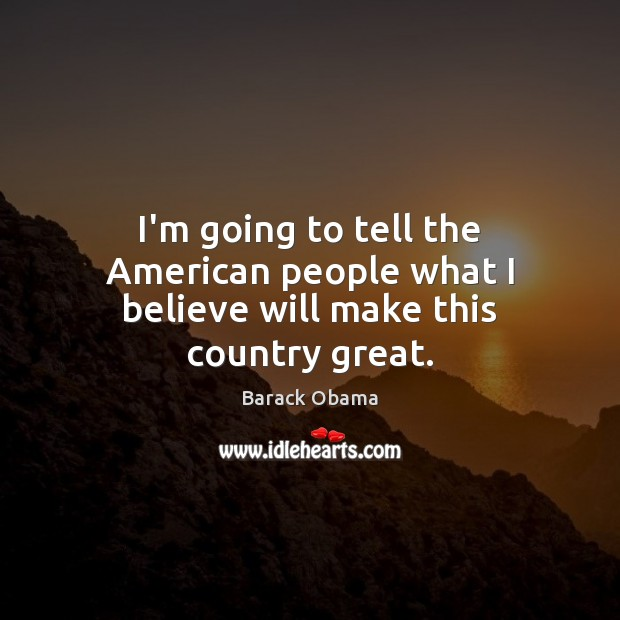 I'm going to tell the American people what I believe will make this country great. Barack Obama Picture Quote