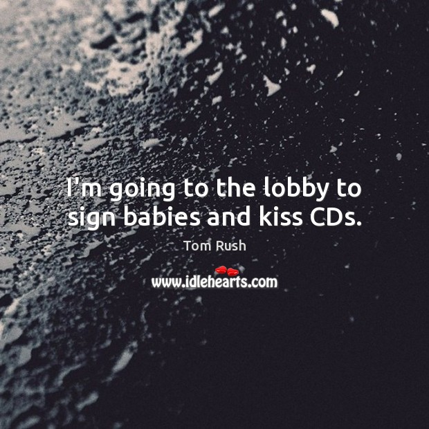I'm going to the lobby to sign babies and kiss CDs. Image