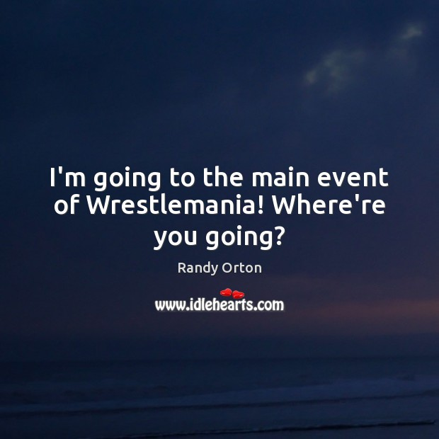 Image, I'm going to the main event of Wrestlemania! Where're you going?