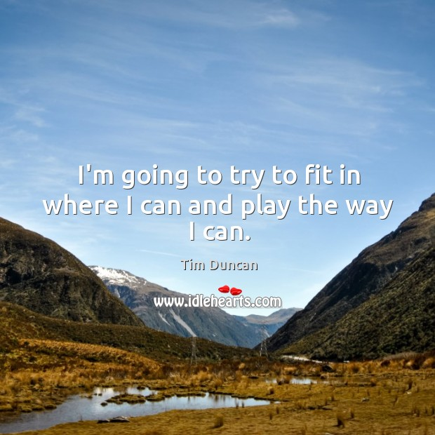 I'm going to try to fit in where I can and play the way I can. Tim Duncan Picture Quote