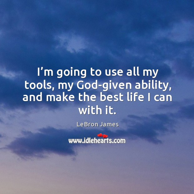 I'm going to use all my tools, my God-given ability, and make the best life I can with it. Image