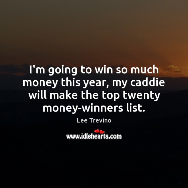 I'm going to win so much money this year, my caddie will Lee Trevino Picture Quote