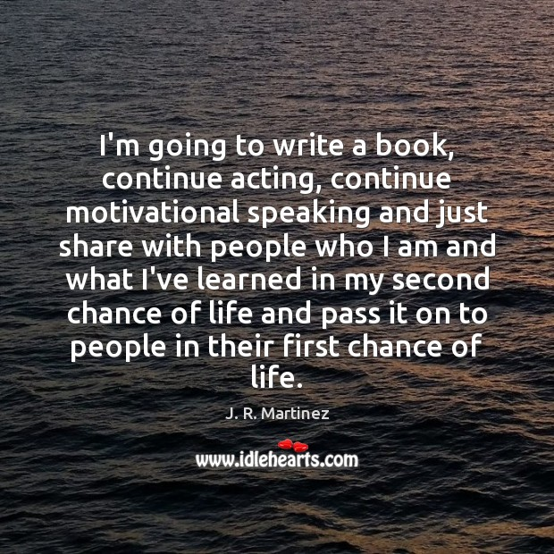 I'm going to write a book, continue acting, continue motivational speaking and Image