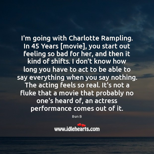 I'm going with Charlotte Rampling. In 45 Years [movie], you start out feeling Bun B Picture Quote